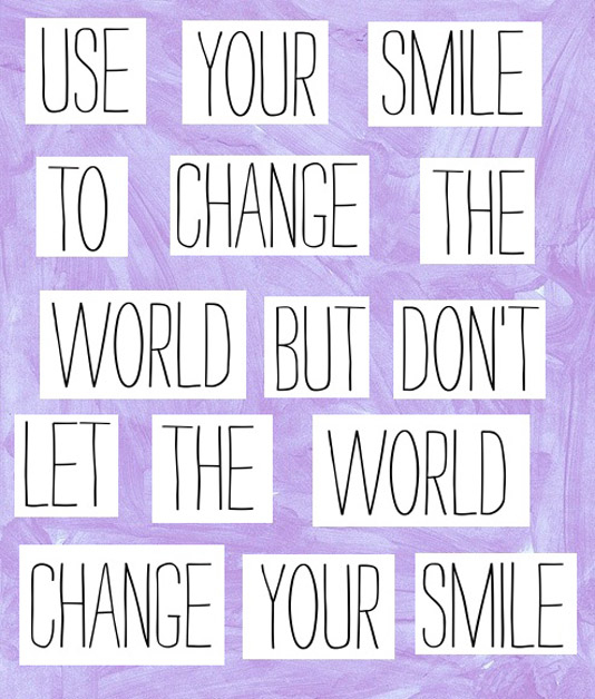 Use your smile to change the world but don't let the world change your smile