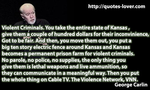 Violent Criminals. You take the entire state of Kansas , give them a couple of hundred dollars for their inconvinience, you know. Got to be fair. And then, you move them out, you put a big ten story electric fence around Kansas and Kansas  becomes a permanent prison farm for violent criminals.  No parole, no police, no supplies, the only thing you  give them is lethal weapons and live ammunition, so  they can communicate in a meaningful way. Then you put  the whole thing on Cable TV. The Violence Network, VNN.