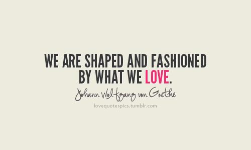 We are shaped and fashioned by what we love
