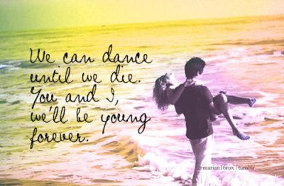 We can dance until we die. You and I, we'll be young forever