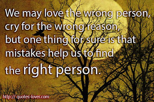 We may love the wrong person, cry for the wrong reason, but one thing for sure is that mistakes help us to find the right person