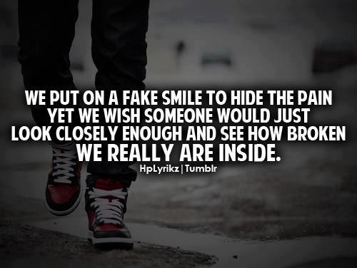 We put on a fake smile to hide the pain yet we wish someone would just look closely enough and see how broken we really are inside