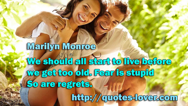 We should all start to live before we get too old. Fear is stupid. So are regrets.