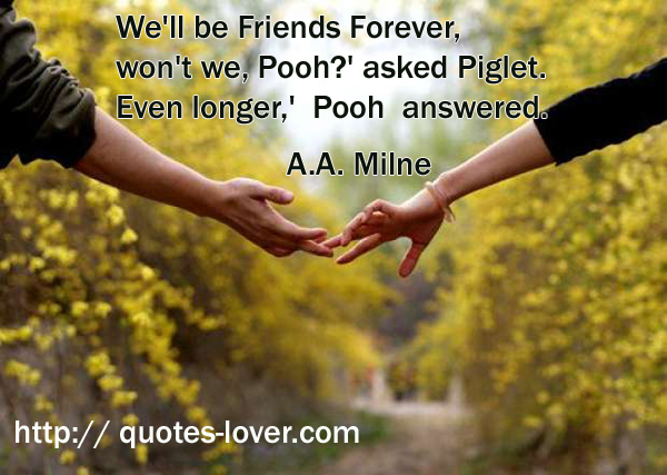 We'll be Friends Forever, won't we, Pooh?' asked Piglet. Even longer,' Pooh answered.