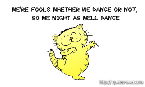 We're fools whether we dance or not, so we might as well dance