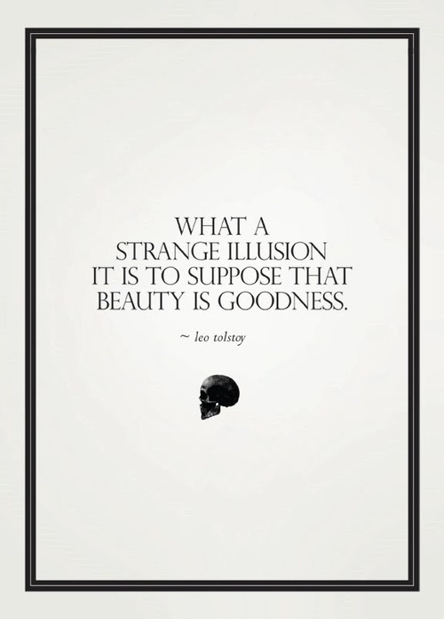 What a strange illusion it is to suppose that beauty is goodness.