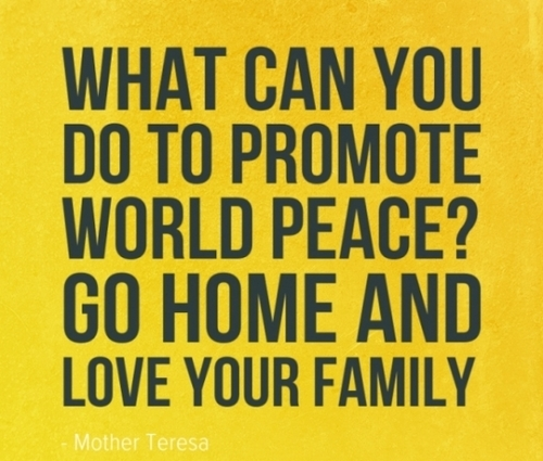 What can you do to promote world peace. Go home and love your family