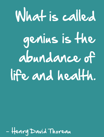 What is called genius is the abundance of life and health