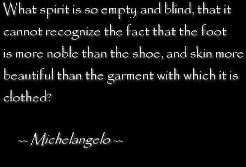 What spirit is so empty and blind, that it cannot recognize the fact that the foot is more noble than the shoe, and skin more beautiful than the garment with which it is chothed