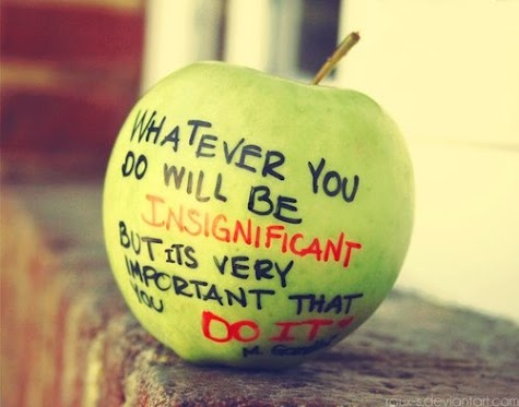 Whatever you do will be insignificant but its very important that you do it.