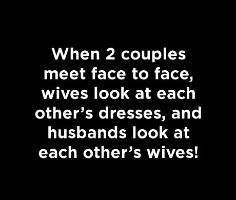 When 2 couples meet face to face, wives look at each other's dresses, and husbands look at each other's wives!
