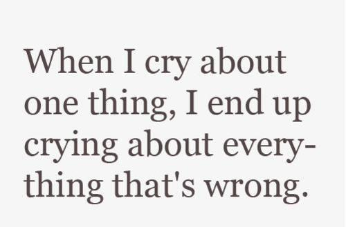 When I cry about one thing, I end up crying about everything that's wrong
