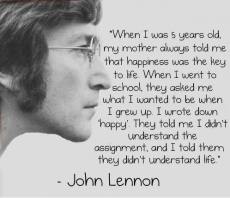 When I was 5 years old my mother always told me that happiness was the key to life. When I went to school, they asked me what I wanted to be when I grew up. I wrote down happy. They  told me I didnt understand the assignment, and I told them they didnt understand life