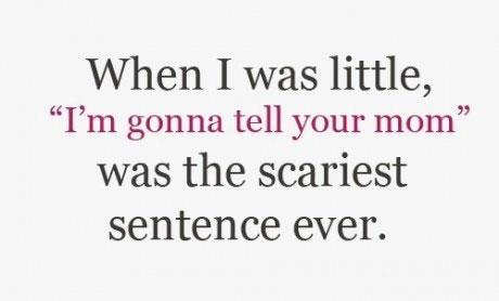 "When I was little ""I'm gonna tell your mom"" was the scariest sentence ever"