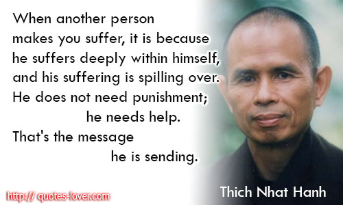 When another person makes you suffer, it is because he suffers deeply within himself, and his suffering is spilling over. He does not need punishment; he needs help. That's the message he is sending.
