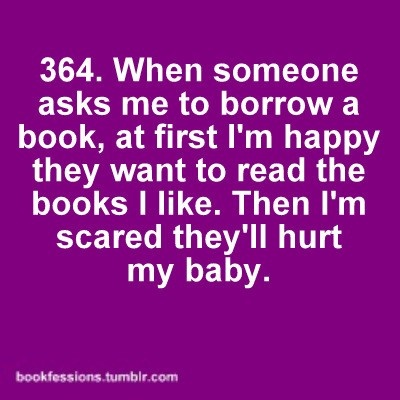 When someone asks me to borrow a book, at first I'm happy they want to read the books I like. Then I'm scared they'll hurt my baby