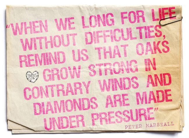 When we long for life without difficulties, remind us that oaks grow strong in contrary winds and diamonds are made under pressure
