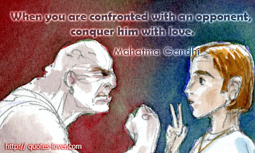 When you are confronted with an opponent, conquer him with love.