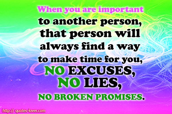 When you are important to another person, that person will always find a way to make time for you, NO EXCUSES , NO LIES , NO BROKEN PROMISES.