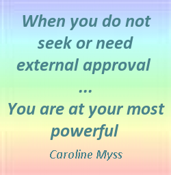 When you do not seek or need external approval you are at your most powerful