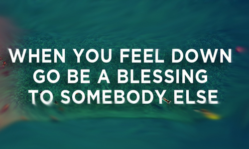 When you feel down go be a blessing to somebody else