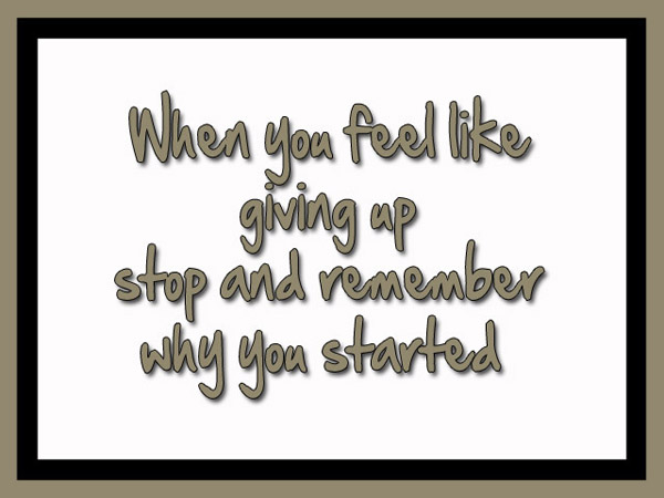 When you feel like giving up stop and remember why you started