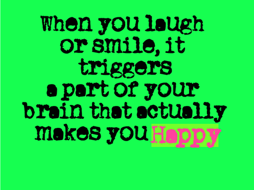When you laugh or smile, it triggers a part of your brain that actually makes you happy