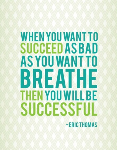 When you want to succeed as bad as you want to breathe then you will be successful