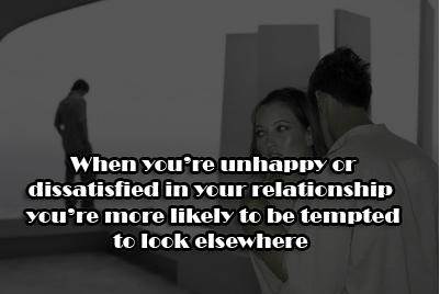 When you're unhappy or dissatisfied in your relationship you're more likely to be tempted too look elsewhere