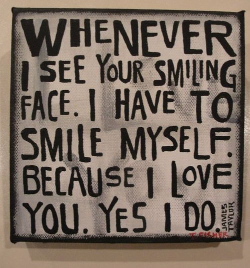 Whenever I see your smiling face. I have to smile myself. Because I love you. Yes, I do
