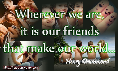 Wherever we are, it is our friends that make our world