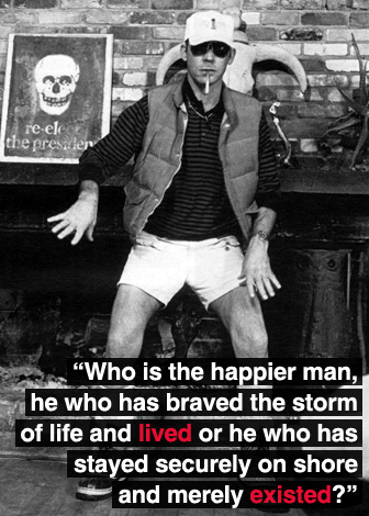 Who is the happier man, he who has braved the storm of life and lived or he who has stayed securely on shore and merely existed