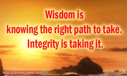 Wisdom is knowing the right path to take. Integrity is taking it.