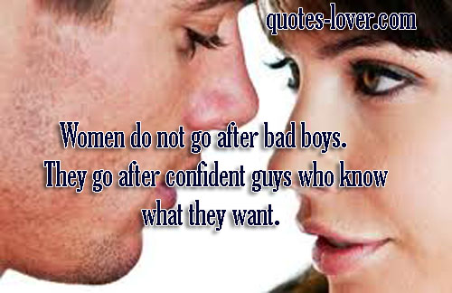 Women do not go after bad boys. They go after confident guys who know what they want.