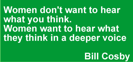 Women don't want to hear what you think. Women want to hear what they think in a deeper voice