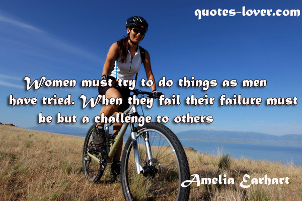 Women must try to do things as men have tried. When they fail their failure must be but a challenge to others