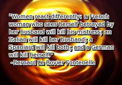 Women react differently a French woman who sees herself betrayed by her husband will kill hist mistress, an Italian will kill her husband, a Spaniard will kill both, and a German will kill herself