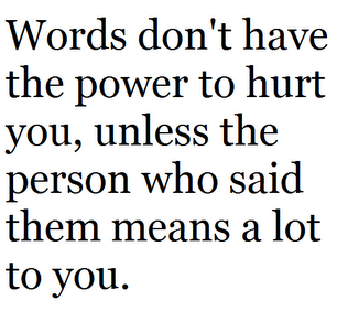 Words don't have the power to hurt you, unless the person who said them means a lot to you