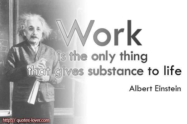 Work is the only thing that gives substance to life.