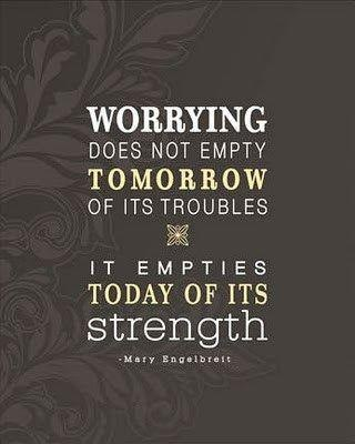 Worrying does not empty tomorrow of its troubles it empties today of its strength