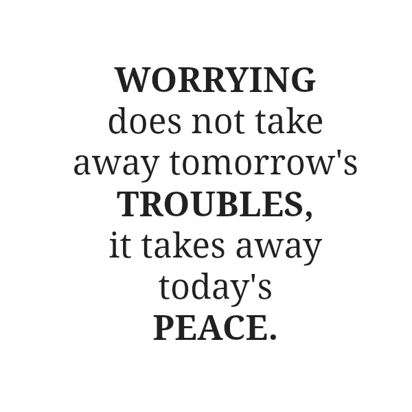 Worrying does not take away tomorrow's troubles it takes away today's peace