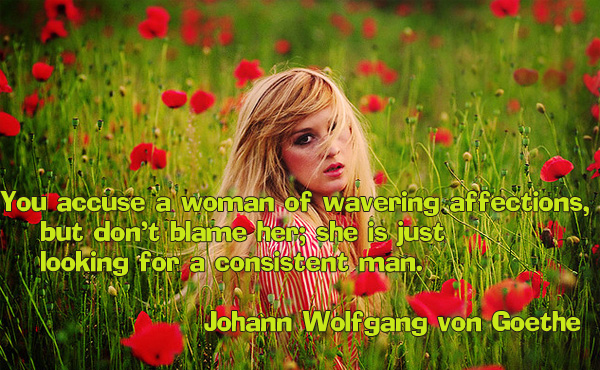 You accuse a woman of wavering affections, but don't blame her, she is just looking for a consistent man