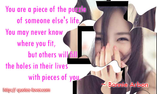 You are a piece of the puzzle of someone else's life. You may never know where you fit, but others will fill the holes in their lives with pieces of you.