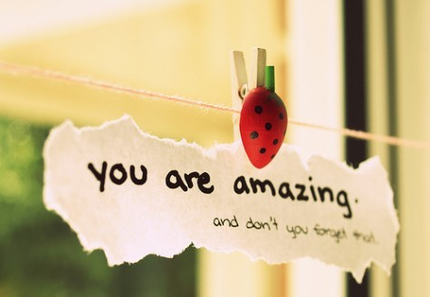 You are amazing and don't you forget that