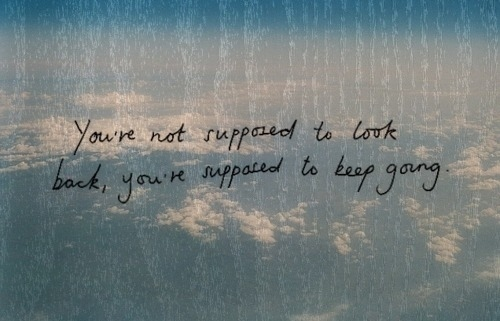 You are not supposed to look back, you're supposed to keep going.