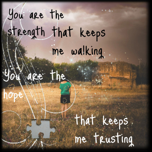 You are the strength that keeps me walking you are the hope that keeps me trusting