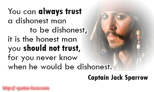 You can always trust a dishonest man to be dishonest, it is the honest man you should not trust, for you never know when he would be dishonest.