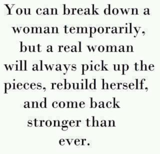You can break down a woman temporarily but a real woman will always pick up the pieces, rebuild herself, and come back stronger than ever