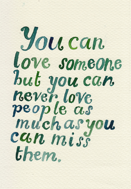 You can love someone but you can never love people as much as you can miss them