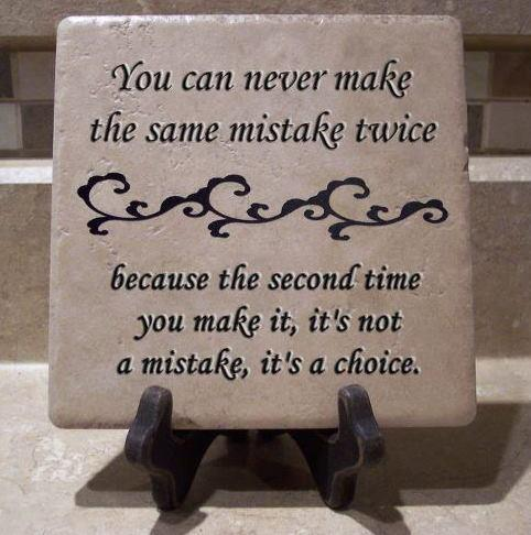 You can never make the same mistake twice because the second time you make it, it's not a mistake, it's a choice
